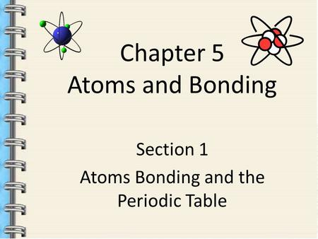 Chapter 5 Atoms and Bonding Section 1 Atoms Bonding and the Periodic Table.