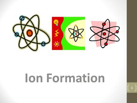 Ion Formation 1. Proton p + +1 Electron e- -1 Neutron n 0 0 Neutrons are not contributors to charge Exception: nuclear decay Neutral atom has same number.