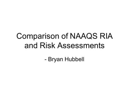 Comparison of NAAQS RIA and Risk Assessments - Bryan Hubbell.