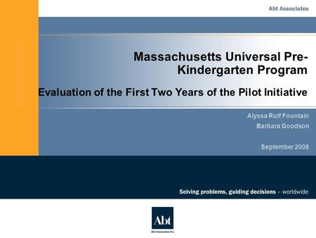 Massachusetts Universal Pre- Kindergarten Program Evaluation of the First Two Years of the Pilot Initiative Alyssa Rulf Fountain Barbara Goodson September.
