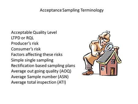 Acceptance Sampling Terminology Acceptable Quality Level LTPD or RQL Producer's risk Consumer's risk Factors affecting these risks Simple single sampling.