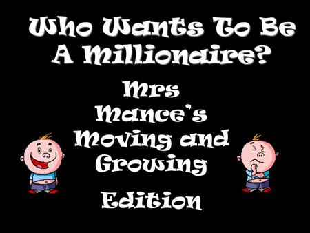 Who Wants To Be A Millionaire? Mrs Mance's Moving and Growing Edition.