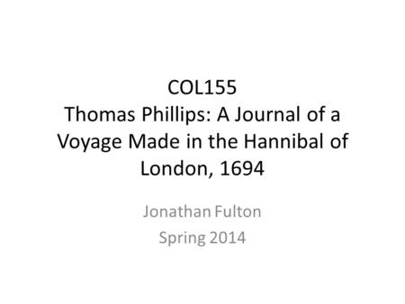 COL155 Thomas Phillips: A Journal of a Voyage Made in the Hannibal of London, 1694 Jonathan Fulton Spring 2014.