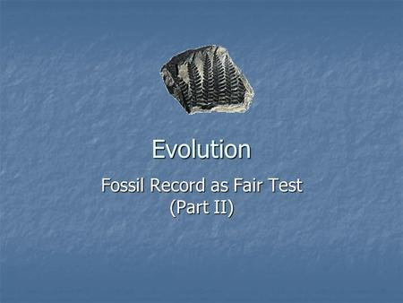 Evolution Fossil Record as Fair Test (Part II). Theory of Evolution All life on Earth descended from a common ancestor All life on Earth descended from.