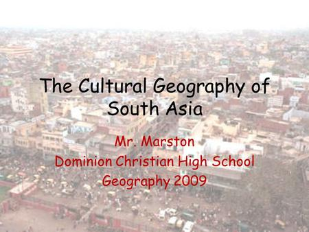 The Cultural Geography of South Asia Mr. Marston Dominion Christian High School Geography 2009.
