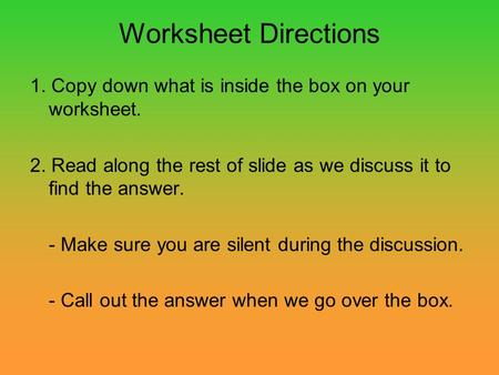 Worksheet Directions 1. Copy down what is inside the box on your worksheet. 2. Read along the rest of slide as we discuss it to find the answer. - Make.