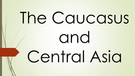 The Caucasus and Central Asia. The Caucasus  Made up of small independent countries and Russian dependent states.  Independent: Georgia, Armenia, &
