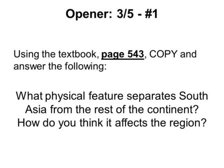 Opener: 3/5 - #1 Using the textbook, page 543, COPY and answer the following: What physical feature separates South Asia from the rest of the continent?