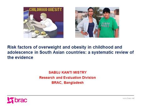 Www.brac.net Risk factors of overweight and obesity in childhood and adolescence in South Asian countries: a systematic review of the evidence SABUJ KANTI.