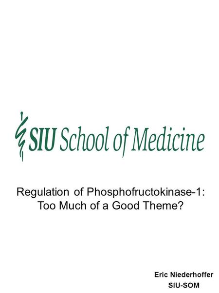 Eric Niederhoffer SIU-SOM Regulation of Phosphofructokinase-1: Too Much of a Good Theme?