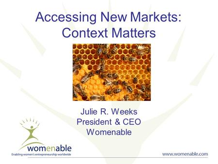 Accessing New Markets: Context Matters Julie R. Weeks President & CEO Womenable.