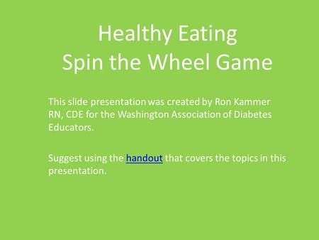 Healthy Eating Spin the Wheel Game This slide presentation was created by Ron Kammer RN, CDE for the Washington Association of Diabetes Educators. Suggest.