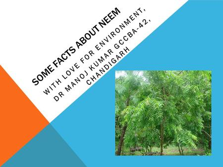 SOME FACTS ABOUT NEEM WITH LOVE FOR ENVIRONMENT, DR MANOJ KUMAR GCCBA-42, CHANDIGARH.