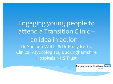 Engaging young people to attend a Transition Clinic – an idea in action – Dr Shelagh Watts & Dr Emily Betts, Clinical Psychologists, Buckinghamshire Hospitals.