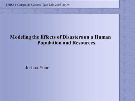 Modeling the Effects of Disasters on a Human Population and Resources Population and Resources TJHSST Computer Systems Tech Lab 2008-2009 Joshua Yoon.