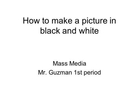 How to make a picture in black and white Mass Media Mr. Guzman 1st period.