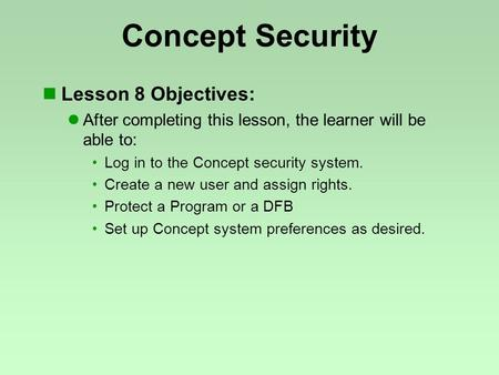 Concept Security Lesson 8 Objectives: After completing this lesson, the learner will be able to: Log in to the Concept security system. Create a new user.