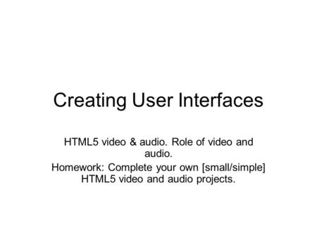 Creating User Interfaces HTML5 video & audio. Role of video and audio. Homework: Complete your own [small/simple] HTML5 video and audio projects.