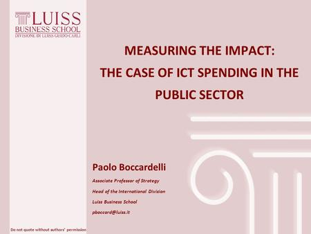 Do not quote without authors' permission MEASURING THE IMPACT: THE CASE OF ICT SPENDING IN THE PUBLIC SECTOR Paolo Boccardelli Associate Professor of Strategy.