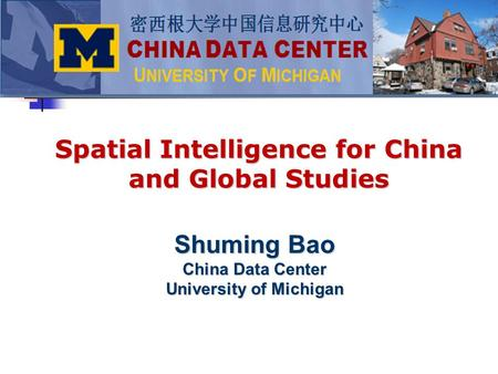 Shuming Bao China Data Center University of Michigan Spatial Intelligence for China and Global Studies.