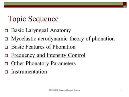 SPPA 6010 Advanced Speech Science1 Topic Sequence  Basic Laryngeal Anatomy  Myoelastic-aerodynamic theory of phonation  Basic Features of Phonation.
