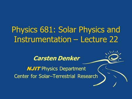 Physics 681: Solar Physics and Instrumentation – Lecture 22 Carsten Denker NJIT Physics Department Center for Solar–Terrestrial Research.