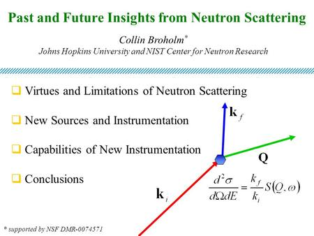 Past and Future Insights from Neutron Scattering Collin Broholm * Johns Hopkins University and NIST Center for Neutron Research  Virtues and Limitations.