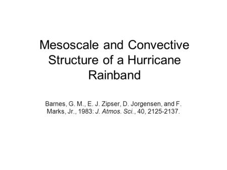 Mesoscale and Convective Structure of a Hurricane Rainband Barnes, G. M., E. J. Zipser, D. Jorgensen, and F. Marks, Jr., 1983: J. Atmos. Sci., 40, 2125-2137.
