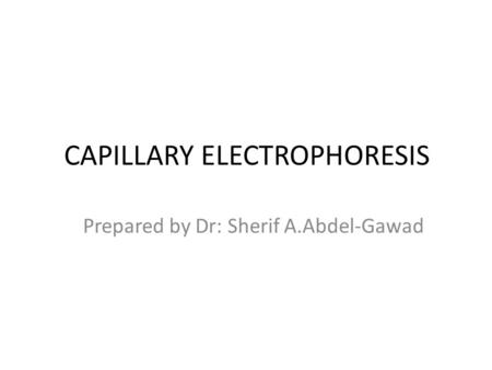 CAPILLARY ELECTROPHORESIS Prepared by Dr: Sherif A.Abdel-Gawad.