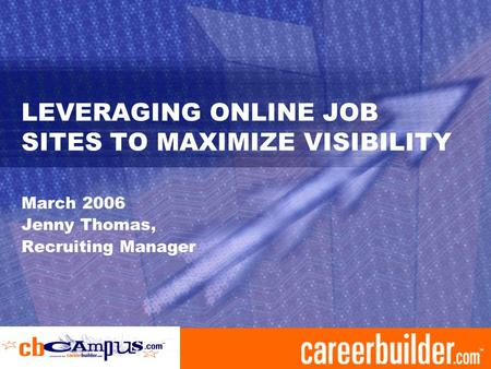 LEVERAGING ONLINE JOB SITES TO MAXIMIZE VISIBILITY March 2006 Jenny Thomas, Recruiting Manager.