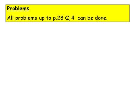 Problems All problems up to p.28 Q 4 can be done.