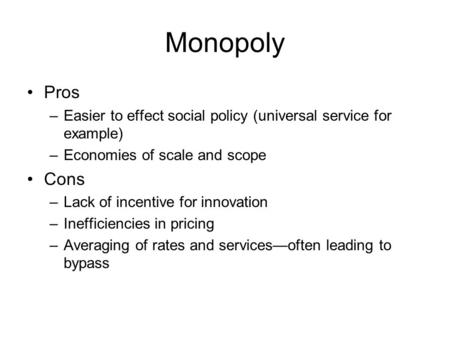 Monopoly Pros –Easier to effect social policy (universal service for example) –Economies of scale and scope Cons –Lack of incentive for innovation –Inefficiencies.