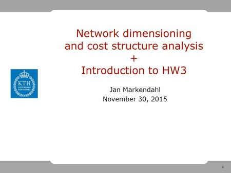 1 Network dimensioning and cost structure analysis + Introduction to HW3 Jan Markendahl November 30, 2015.