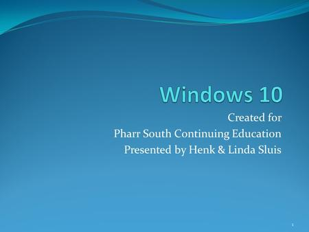 Created for Pharr South Continuing Education Presented by Henk & Linda Sluis 1.