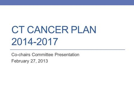 CT CANCER PLAN 2014-2017 Co-chairs Committee Presentation February 27, 2013.