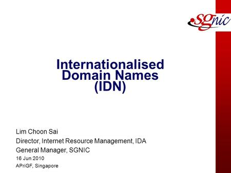 Internationalised Domain Names (IDN) Lim Choon Sai Director, Internet Resource Management, IDA General Manager, SGNIC 16 Jun 2010 APriGF, Singapore.