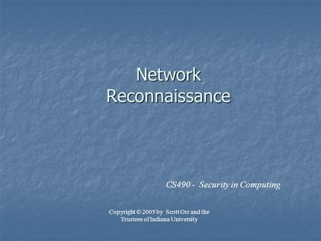 Network Reconnaissance CS490 - Security in Computing Copyright © 2005 by Scott Orr and the Trustees of Indiana University.