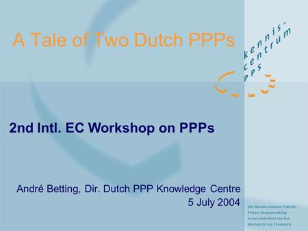 A Tale of Two Dutch PPPs 2nd Intl. EC Workshop on PPPs André Betting, Dir. Dutch PPP Knowledge Centre 5 July 2004.