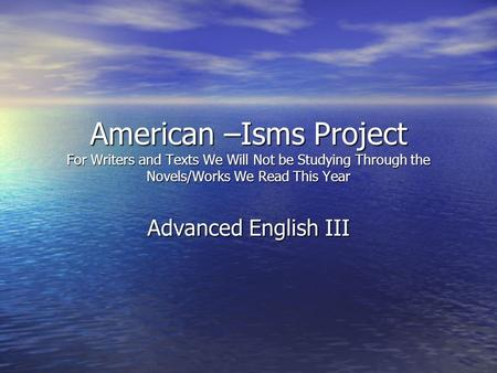 American –Isms Project For Writers and Texts We Will Not be Studying Through the Novels/Works We Read This Year Advanced English III.