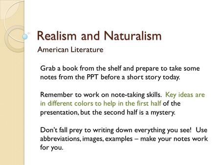 Realism and Naturalism American Literature Grab a book from the shelf and prepare to take some notes from the PPT before a short story today. Remember.