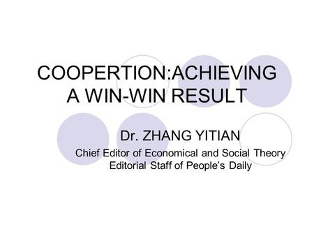 COOPERTION:ACHIEVING A WIN-WIN RESULT Dr. ZHANG YITIAN Chief Editor of Economical and Social Theory Editorial Staff of People's Daily.