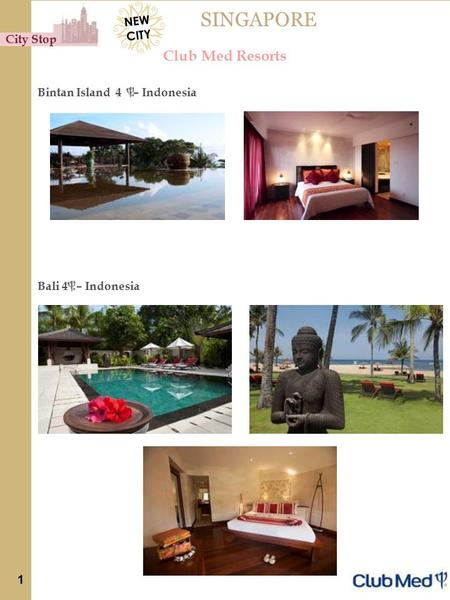 SINGAPORE Club Med Resorts Bintan Island 4 – Indonesia Bali 4 – Indonesia City Stop 1 NEW CITY.