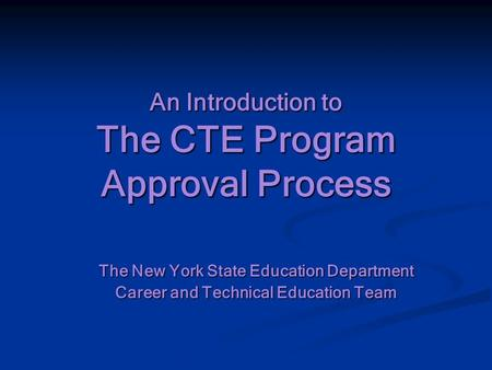 An Introduction to The CTE Program Approval Process The New York State Education Department Career and Technical Education Team.