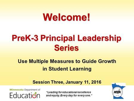 "Welcome! PreK-3 Principal Leadership Series Use Multiple Measures to Guide Growth in Student Learning Session Three, January 11, 2016 ""Leading for educational."