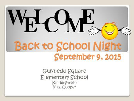 Back to School Night September 9, 2015 Gwynedd Square Elementary School Kindergarten Mrs. Cooper.