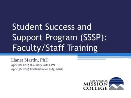 Student Success and Support Program (SSSP): Faculty/Staff Training Llanet Martin, PhD April 28, 2015 (Culinary Arts 227) April 30, 2015 (Instructional.
