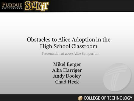 Mikel Berger Alka Harriger Andy Dooley Chad Heck Obstacles to Alice Adoption in the High School Classroom Presentation at 2009 Alice Symposium.