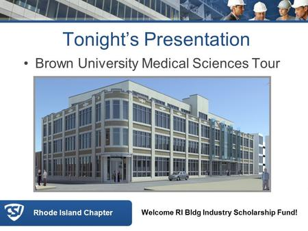 Rhode Island Chapter Tonight's Presentation Brown University Medical Sciences Tour Welcome RI Bldg Industry Scholarship Fund!