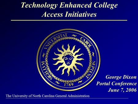 The University of North Carolina General Administration Technology Enhanced College Access Initiatives George Dixon Portal Conference June 7, 2006 George.