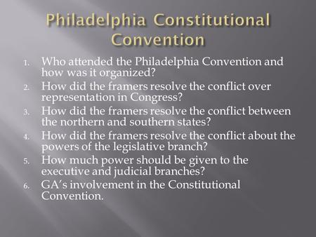 1. Who attended the Philadelphia Convention and how was it organized? 2. How did the framers resolve the conflict over representation in Congress? 3. How.